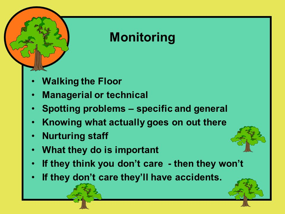Monitoring Walking the Floor Managerial or technical Spotting problems – specific and general Knowing what actually goes on out there Nurturing staff What they do is important If they think you don't care - then they won't If they don't care they'll have accidents.