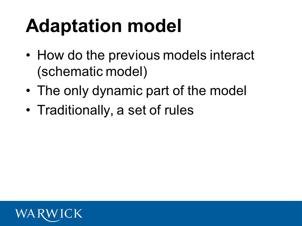 Adaptation model How do the previous models interact (schematic model) The only dynamic part of the model Traditionally, a set of rules