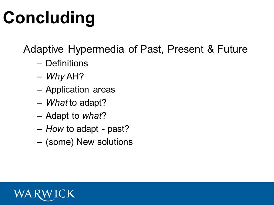 Concluding Adaptive Hypermedia of Past, Present & Future –Definitions –Why AH.