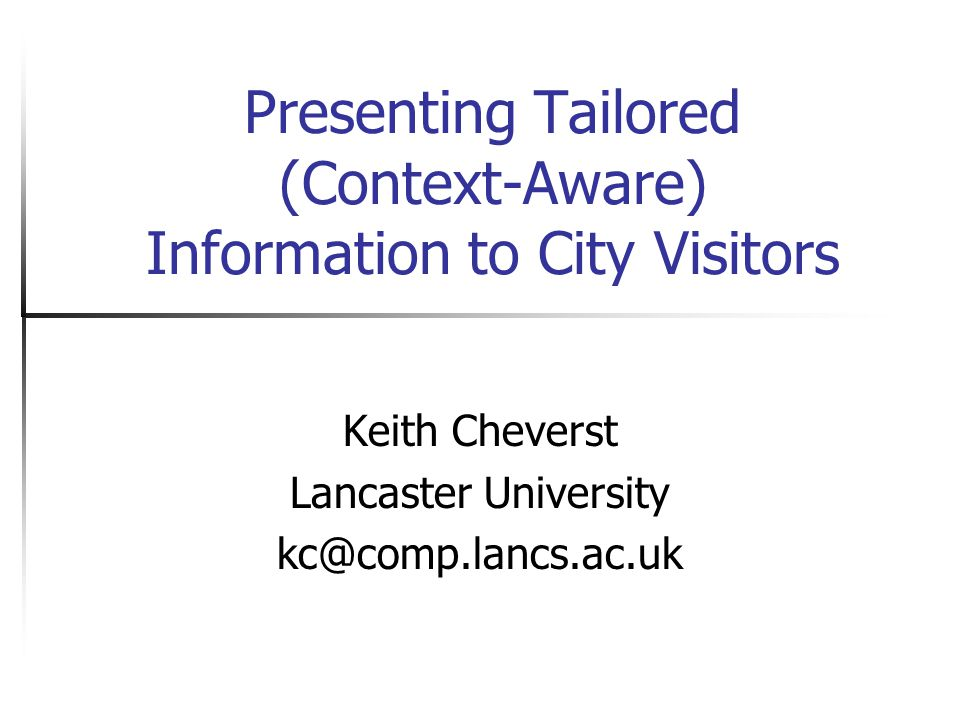 Presenting Tailored (Context-Aware) Information to City Visitors Keith Cheverst Lancaster University kc@comp.lancs.ac.uk