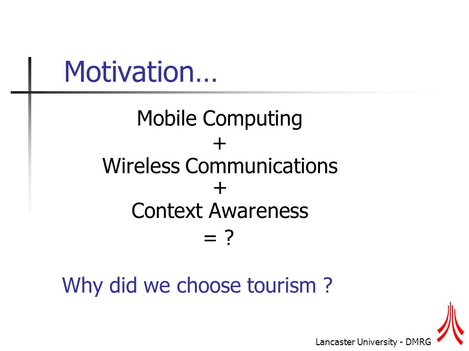 Lancaster University - DMRG Motivation… Mobile Computing Wireless Communications Context Awareness = .