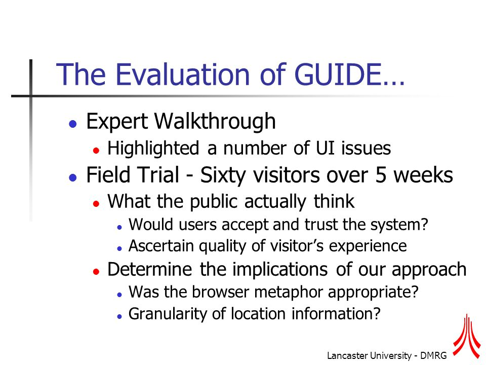 Lancaster University - DMRG The Evaluation of GUIDE… Expert Walkthrough Highlighted a number of UI issues Field Trial - Sixty visitors over 5 weeks What the public actually think Would users accept and trust the system.