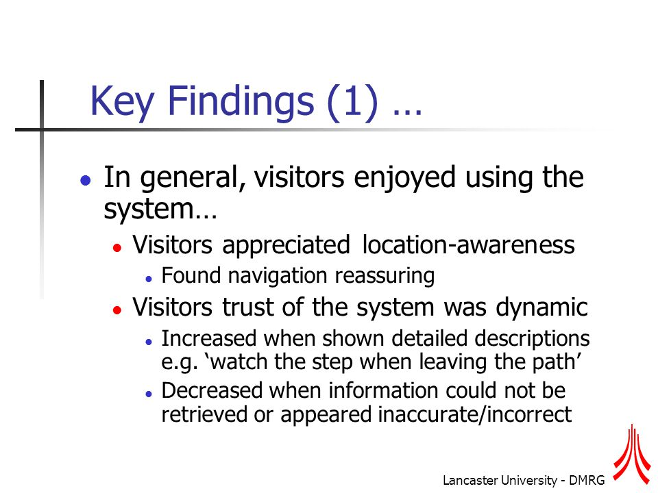 Lancaster University - DMRG Key Findings (1) … In general, visitors enjoyed using the system… Visitors appreciated location-awareness Found navigation reassuring Visitors trust of the system was dynamic Increased when shown detailed descriptions e.g.