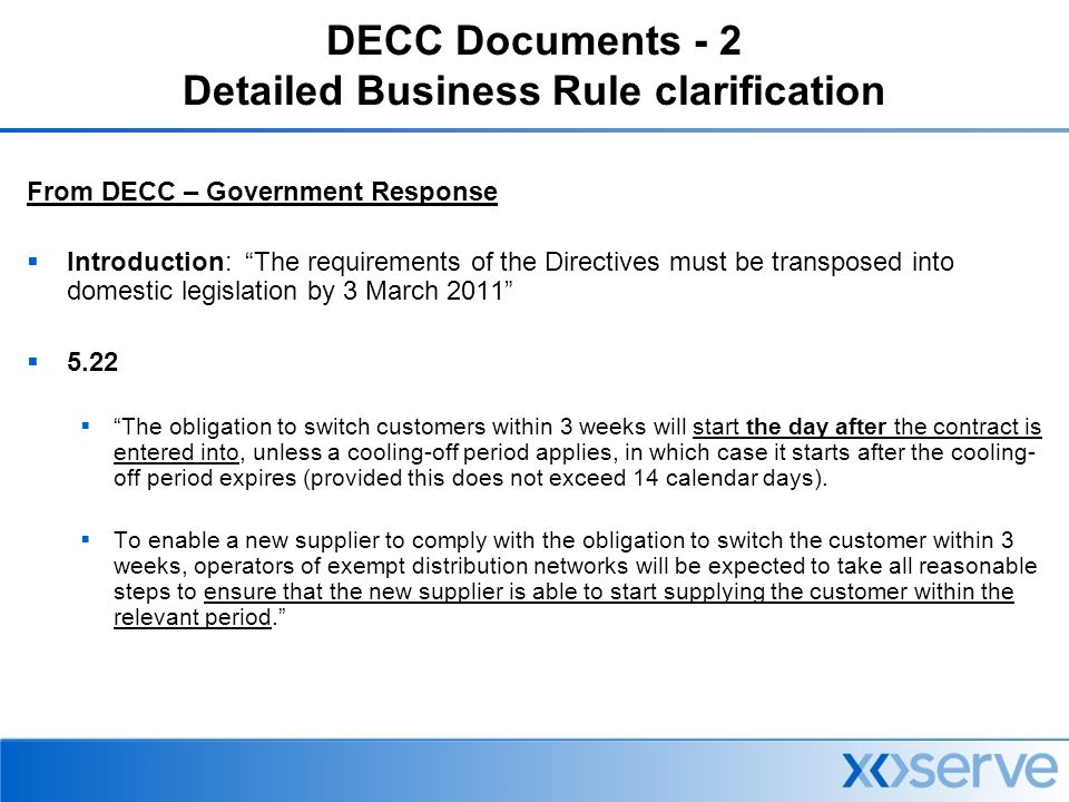 DECC Documents - 2 Detailed Business Rule clarification From DECC – Government Response  Introduction: The requirements of the Directives must be transposed into domestic legislation by 3 March 2011  5.22  The obligation to switch customers within 3 weeks will start the day after the contract is entered into, unless a cooling-off period applies, in which case it starts after the cooling- off period expires (provided this does not exceed 14 calendar days).