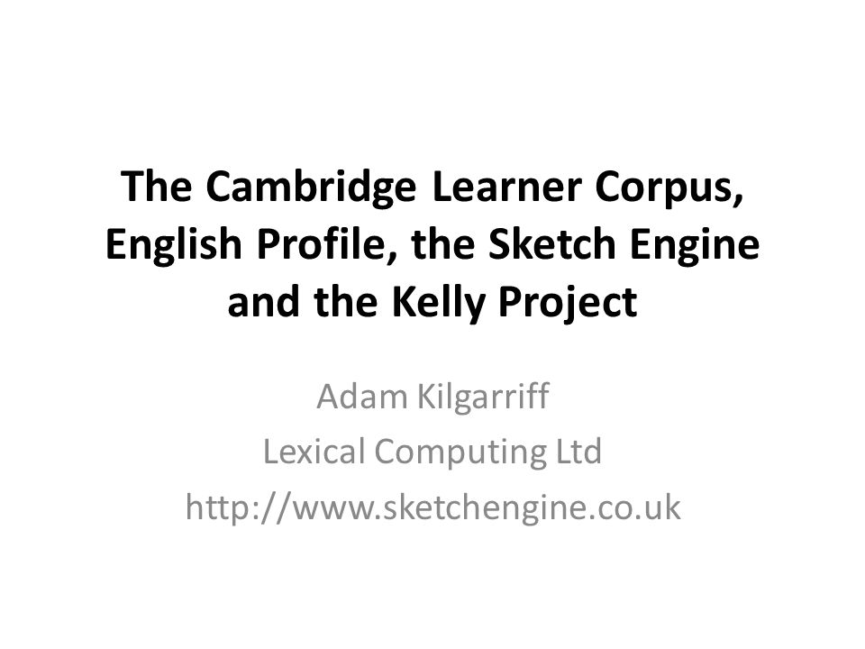 The Cambridge Learner Corpus, English Profile, the Sketch Engine and the Kelly Project Adam Kilgarriff Lexical Computing Ltd http://www.sketchengine.co.uk