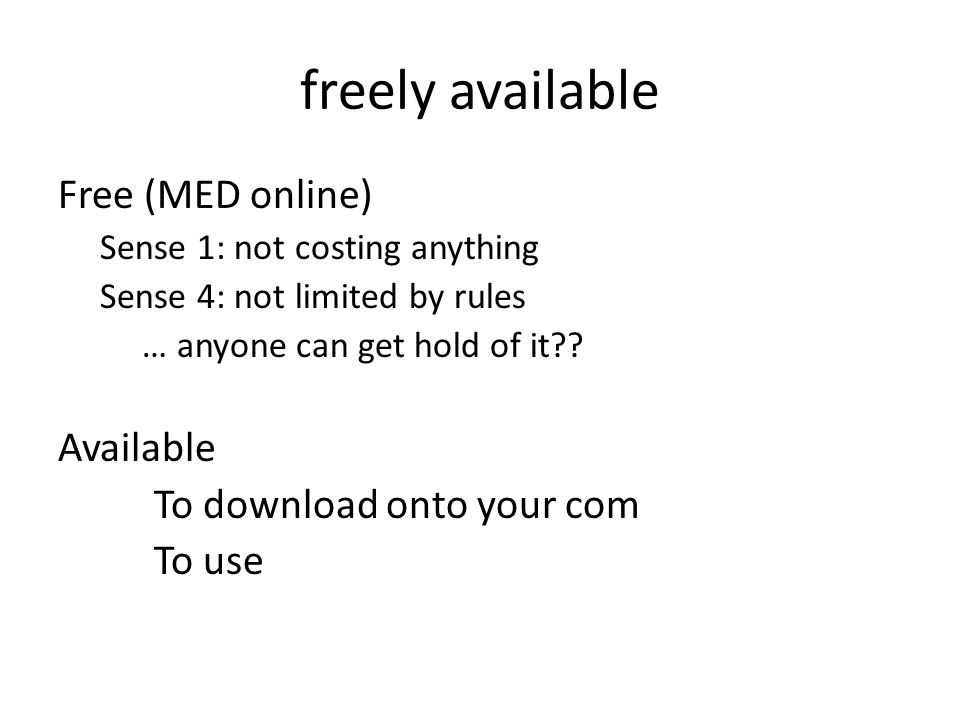 freely available Free (MED online) Sense 1: not costing anything Sense 4: not limited by rules … anyone can get hold of it .