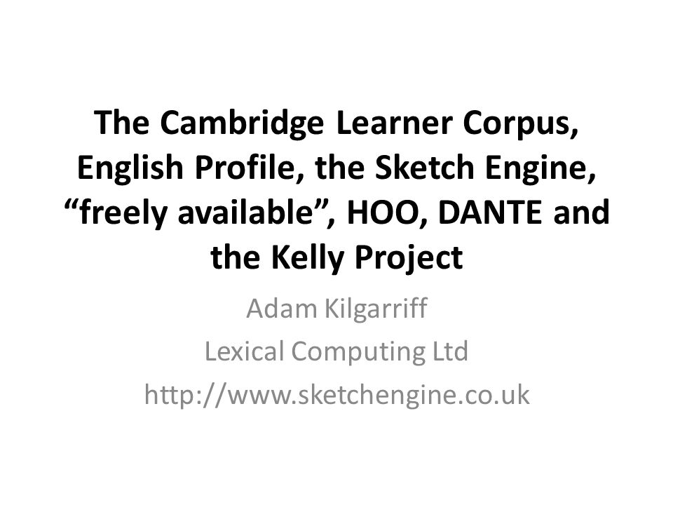 The Cambridge Learner Corpus, English Profile, the Sketch Engine, freely available , HOO, DANTE and the Kelly Project Adam Kilgarriff Lexical Computing Ltd http://www.sketchengine.co.uk