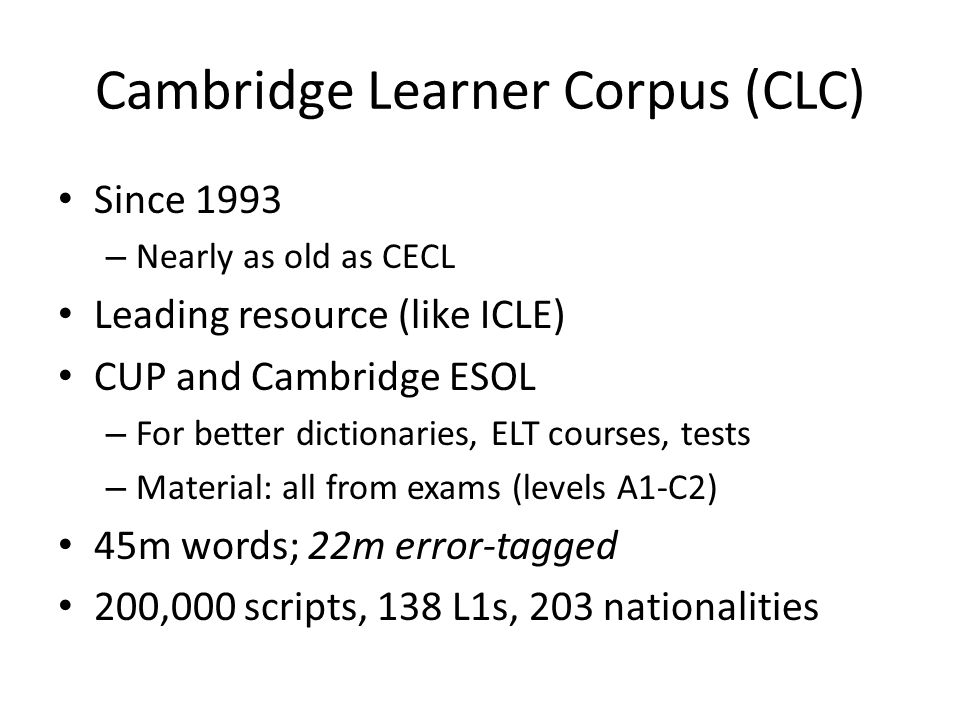 Cambridge Learner Corpus (CLC) Since 1993 – Nearly as old as CECL Leading resource (like ICLE) CUP and Cambridge ESOL – For better dictionaries, ELT courses, tests – Material: all from exams (levels A1-C2) 45m words; 22m error-tagged 200,000 scripts, 138 L1s, 203 nationalities