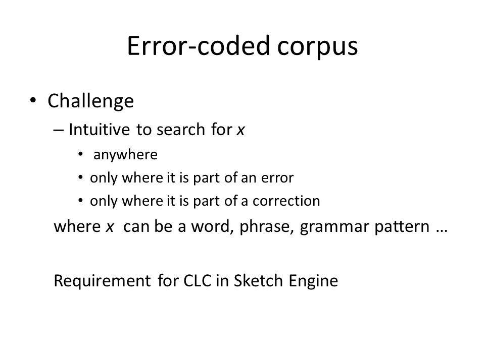 Error-coded corpus Challenge – Intuitive to search for x anywhere only where it is part of an error only where it is part of a correction where x can be a word, phrase, grammar pattern … Requirement for CLC in Sketch Engine