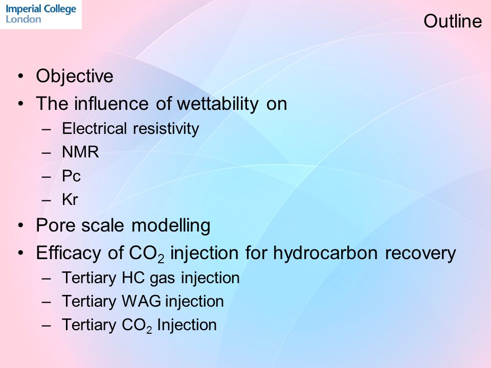 Objective The influence of wettability on – Electrical resistivity – NMR – Pc – Kr Pore scale modelling Efficacy of CO 2 injection for hydrocarbon recovery – Tertiary HC gas injection – Tertiary WAG injection – Tertiary CO 2 Injection Outline