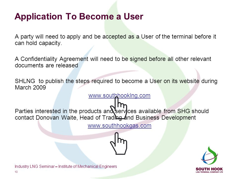 Industry LNG Seminar – Institute of Mechanical Engineers 10 Application To Become a User A party will need to apply and be accepted as a User of the terminal before it can hold capacity.