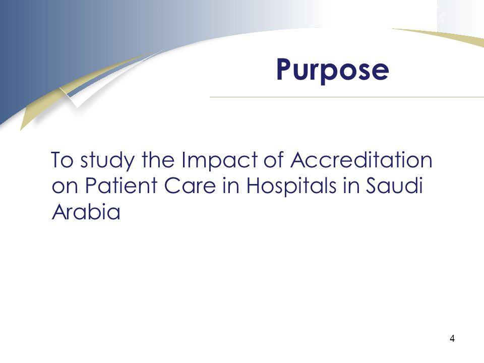 4 To study the Impact of Accreditation on Patient Care in Hospitals in Saudi Arabia Purpose