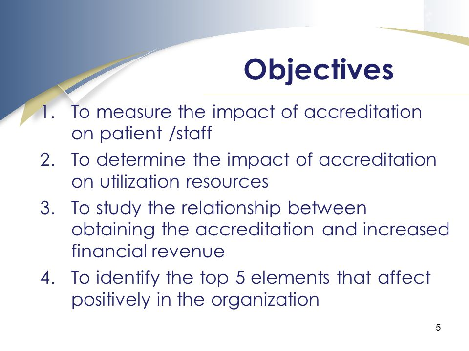 5 1.To measure the impact of accreditation on patient /staff 2.To determine the impact of accreditation on utilization resources 3.To study the relationship between obtaining the accreditation and increased financial revenue 4.To identify the top 5 elements that affect positively in the organization Objectives