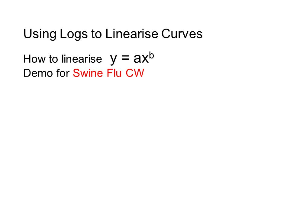 How to linearise y = ax b Demo for Swine Flu CW Using Logs to Linearise Curves