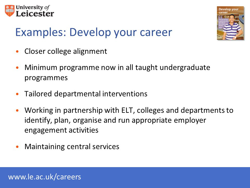 Examples: Develop your career Closer college alignment Minimum programme now in all taught undergraduate programmes Tailored departmental interventions Working in partnership with ELT, colleges and departments to identify, plan, organise and run appropriate employer engagement activities Maintaining central services
