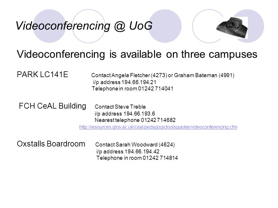 Videoconferencing @ UoG Videoconferencing is available on three campuses PARK LC141E Contact Angela Fletcher (4273) or Graham Bateman (4991) i/p address 194.66.194.21 Telephone in room 01242 714041 FCH CeAL Building Contact Steve Treble i/p address 194.66.193.6 Nearest telephone 01242 714682 http://resources.glos.ac.uk/ceal/pedagogictoolsguides/videoconferencing.cfm Oxstalls Boardroom Contact Sarah Woodward (4624) i/p address 194.66.194.42 Telephone in room 01242 714814