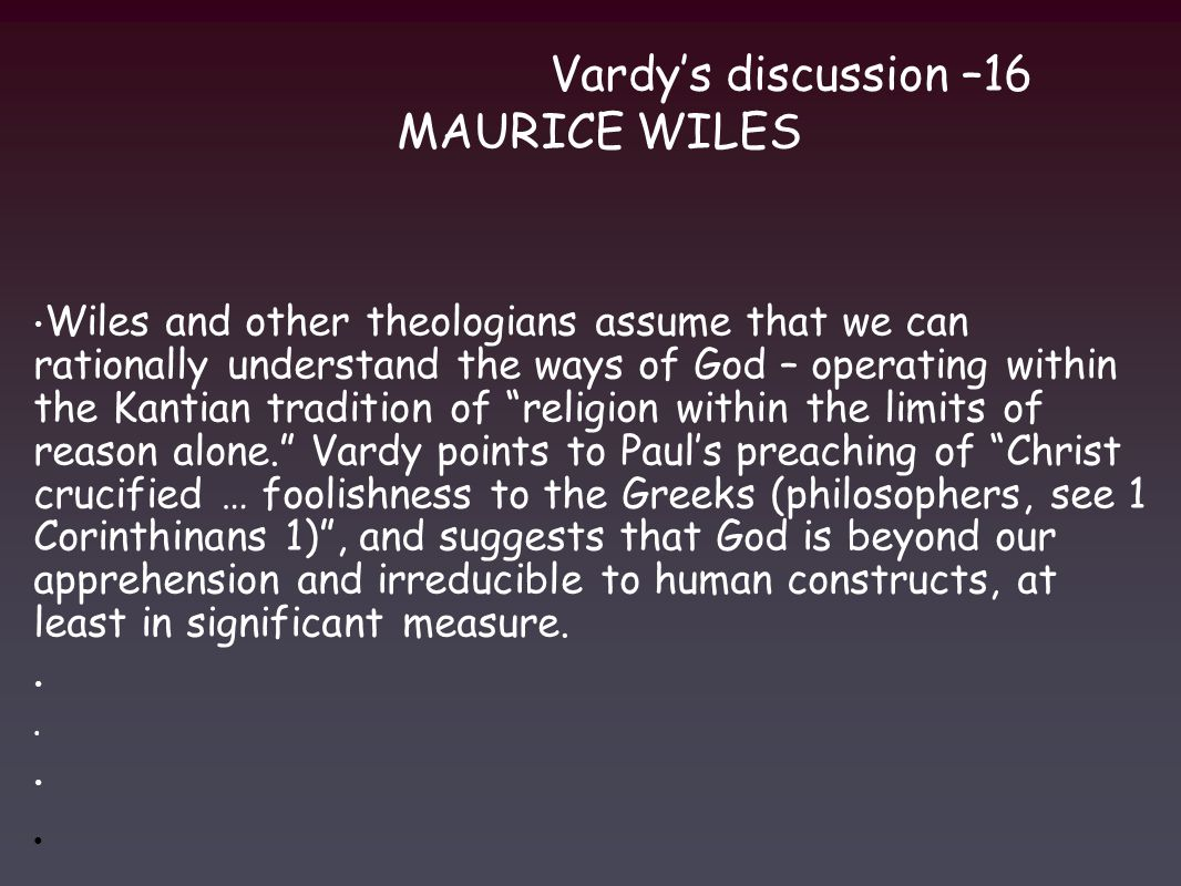 Vardy's discussion –16 MAURICE WILES Wiles and other theologians assume that we can rationally understand the ways of God – operating within the Kantian tradition of religion within the limits of reason alone. Vardy points to Paul's preaching of Christ crucified … foolishness to the Greeks (philosophers, see 1 Corinthinans 1) , and suggests that God is beyond our apprehension and irreducible to human constructs, at least in significant measure.