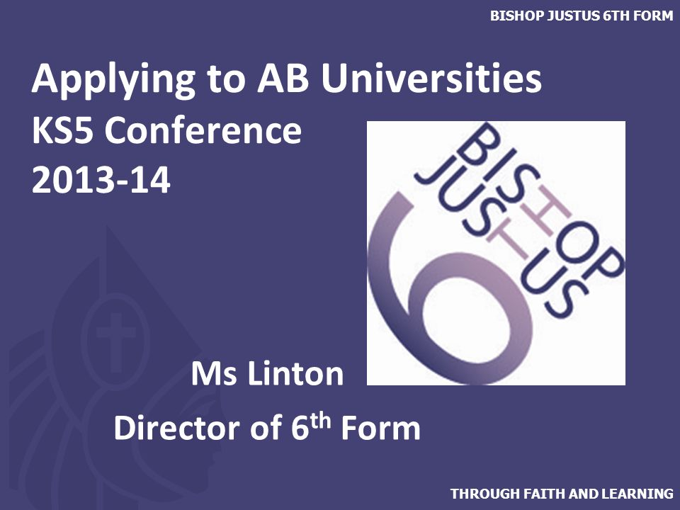 THROUGH FAITH AND LEARNING BISHOP JUSTUS 6TH FORM Applying to AB Universities KS5 Conference 2013-14 Ms Linton Director of 6 th Form