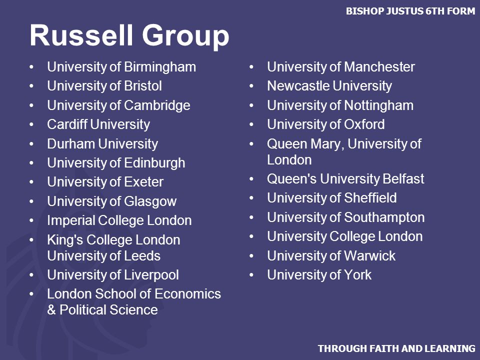 THROUGH FAITH AND LEARNING BISHOP JUSTUS 6TH FORM Russell Group University of Birmingham University of Bristol University of Cambridge Cardiff University Durham University University of Edinburgh University of Exeter University of Glasgow Imperial College London King s College London University of Leeds University of Liverpool London School of Economics & Political Science University of Manchester Newcastle University University of Nottingham University of Oxford Queen Mary, University of London Queen s University Belfast University of Sheffield University of Southampton University College London University of Warwick University of York