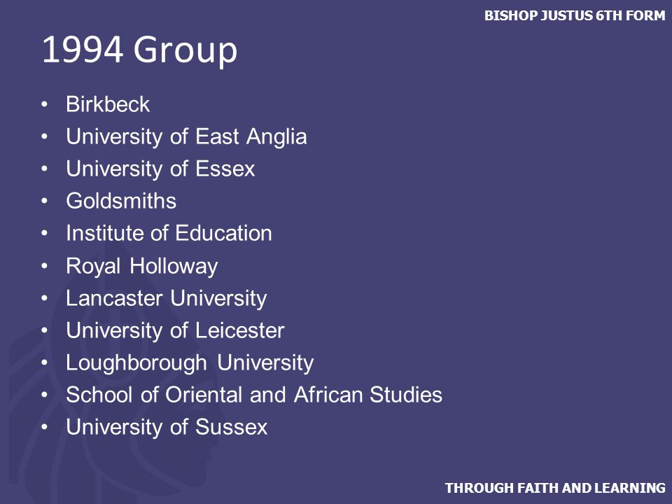 THROUGH FAITH AND LEARNING BISHOP JUSTUS 6TH FORM 1994 Group Birkbeck University of East Anglia University of Essex Goldsmiths Institute of Education Royal Holloway Lancaster University University of Leicester Loughborough University School of Oriental and African Studies University of Sussex