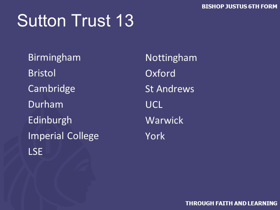 THROUGH FAITH AND LEARNING BISHOP JUSTUS 6TH FORM Sutton Trust 13 Birmingham Bristol Cambridge Durham Edinburgh Imperial College LSE Nottingham Oxford St Andrews UCL Warwick York