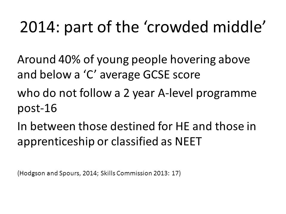 2014: part of the 'crowded middle' Around 40% of young people hovering above and below a 'C' average GCSE score who do not follow a 2 year A-level programme post-16 In between those destined for HE and those in apprenticeship or classified as NEET (Hodgson and Spours, 2014; Skills Commission 2013: 17)