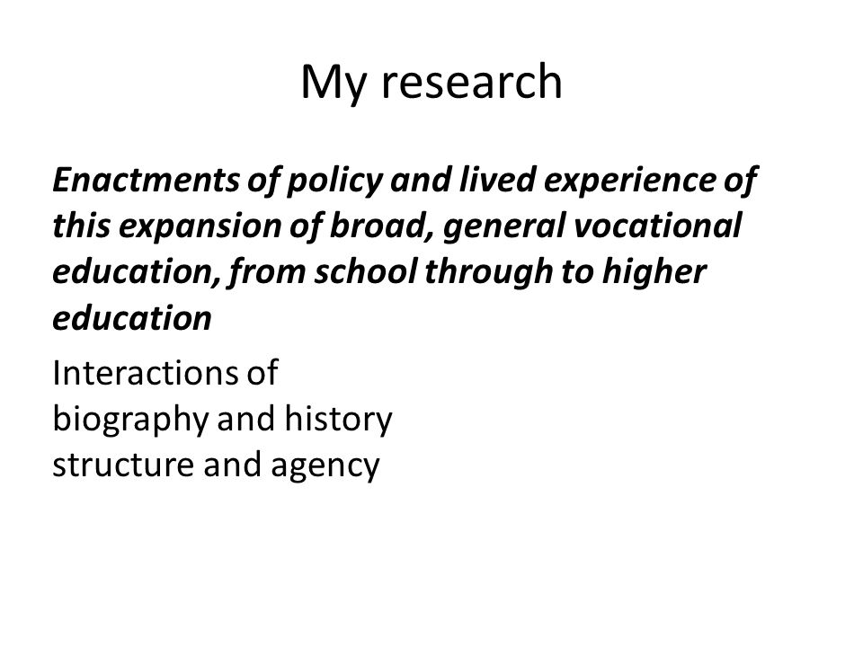 My research Enactments of policy and lived experience of this expansion of broad, general vocational education, from school through to higher education Interactions of biography and history structure and agency