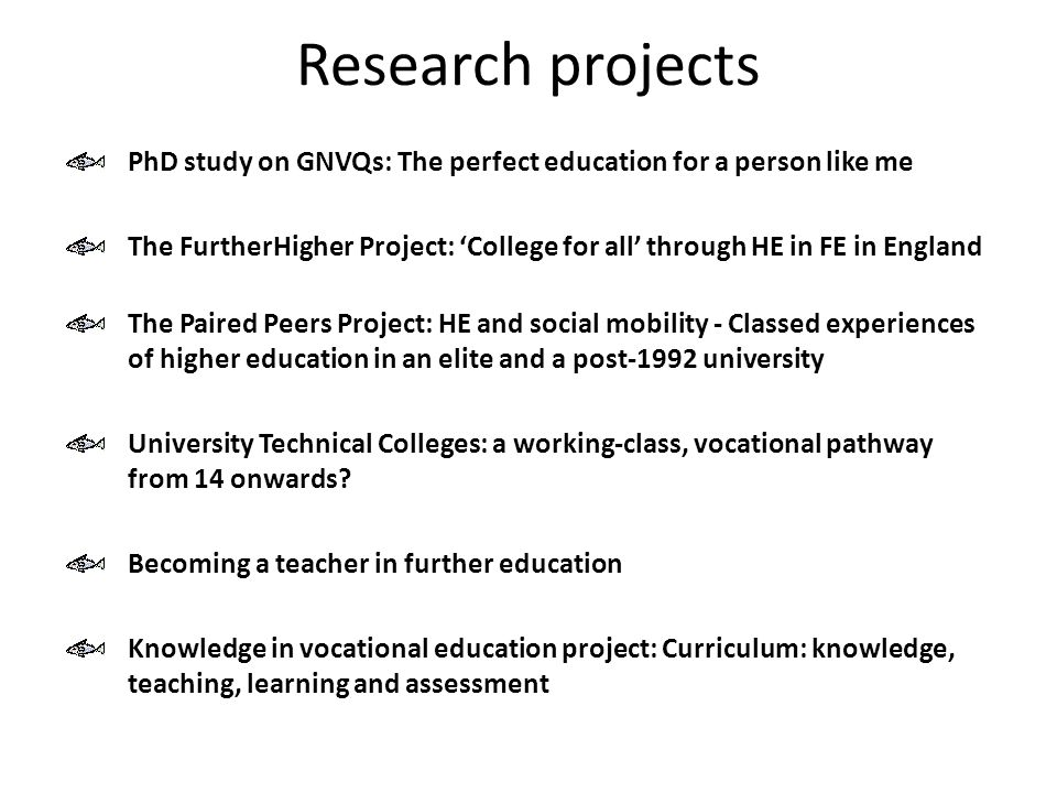 Research projects PhD study on GNVQs: The perfect education for a person like me The FurtherHigher Project: 'College for all' through HE in FE in England The Paired Peers Project: HE and social mobility - Classed experiences of higher education in an elite and a post-1992 university University Technical Colleges: a working-class, vocational pathway from 14 onwards.
