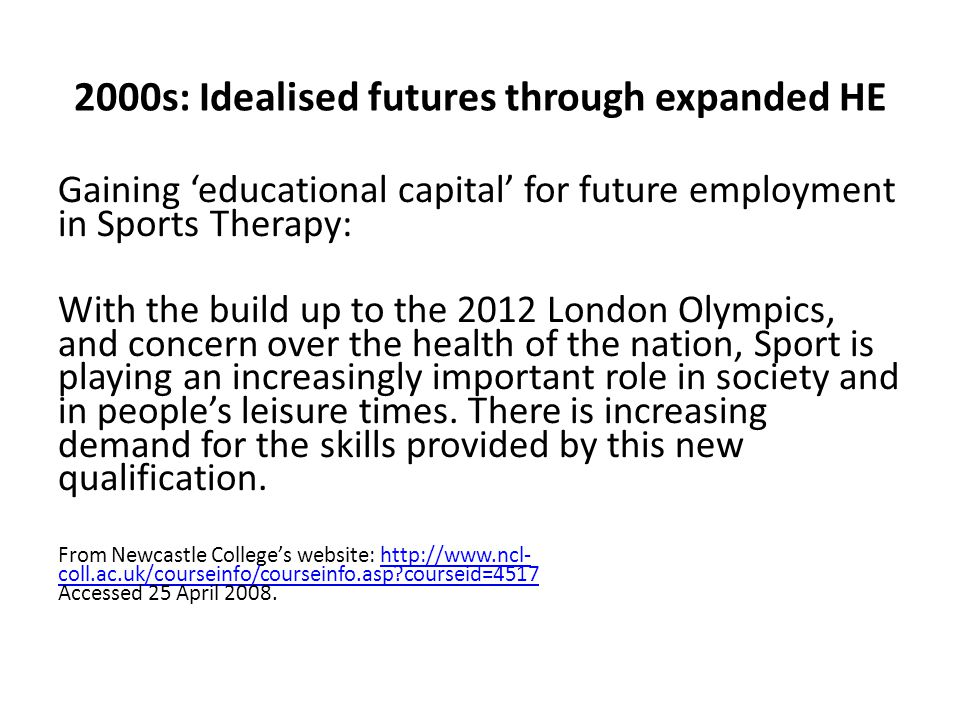 2000s: Idealised futures through expanded HE Gaining 'educational capital' for future employment in Sports Therapy: With the build up to the 2012 London Olympics, and concern over the health of the nation, Sport is playing an increasingly important role in society and in people's leisure times.