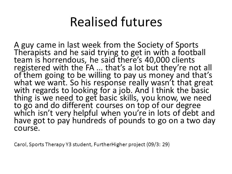 Realised futures A guy came in last week from the Society of Sports Therapists and he said trying to get in with a football team is horrendous, he said there's 40,000 clients registered with the FA...