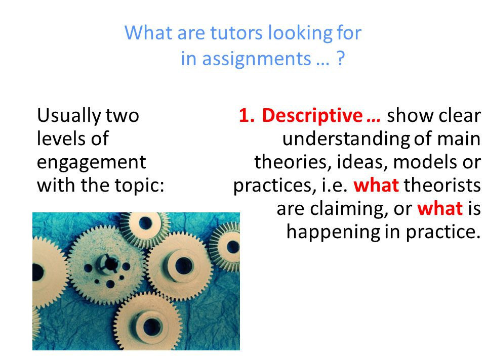 What are tutors looking for in assignments … . Usually two levels of engagement with the topic: 1.
