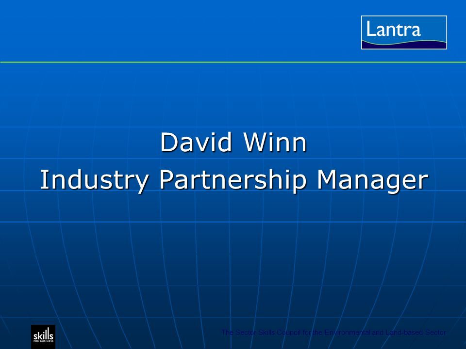 The Sector Skills Council for the Environmental and Land-based Sector David Winn Industry Partnership Manager