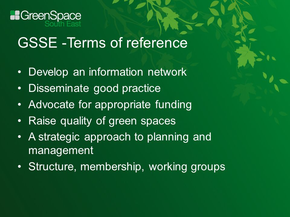 GSSE -Terms of reference Develop an information network Disseminate good practice Advocate for appropriate funding Raise quality of green spaces A strategic approach to planning and management Structure, membership, working groups