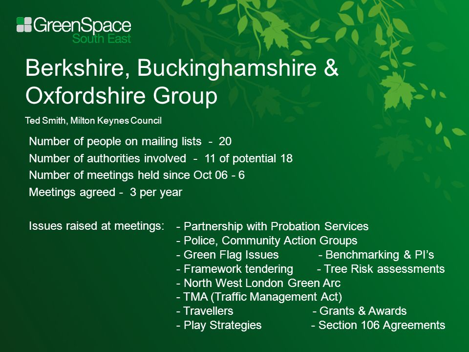 Berkshire, Buckinghamshire & Oxfordshire Group Ted Smith, Milton Keynes Council Number of people on mailing lists - 20 Number of authorities involved - 11 of potential 18 Number of meetings held since Oct 06 - 6 Meetings agreed - 3 per year Issues raised at meetings: - Partnership with Probation Services - Police, Community Action Groups - Green Flag Issues - Benchmarking & PI's - Framework tendering - Tree Risk assessments - North West London Green Arc - TMA (Traffic Management Act) - Travellers - Grants & Awards - Play Strategies - Section 106 Agreements
