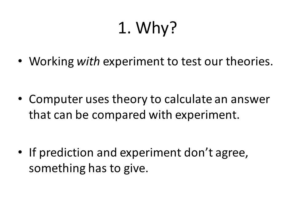 1. Why. Working with experiment to test our theories.