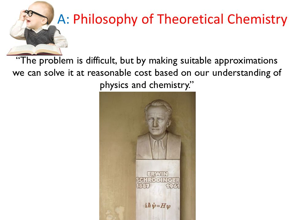 The problem is difficult, but by making suitable approximations we can solve it at reasonable cost based on our understanding of physics and chemistry. A: Philosophy of Theoretical Chemistry