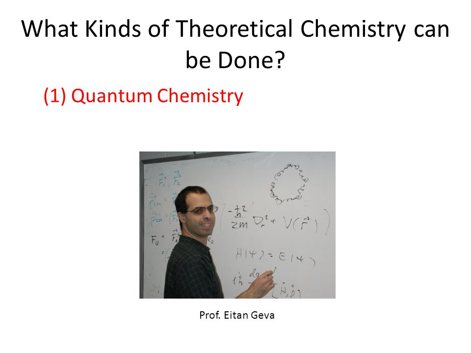 What Kinds of Theoretical Chemistry can be Done Prof. Eitan Geva (1) Quantum Chemistry