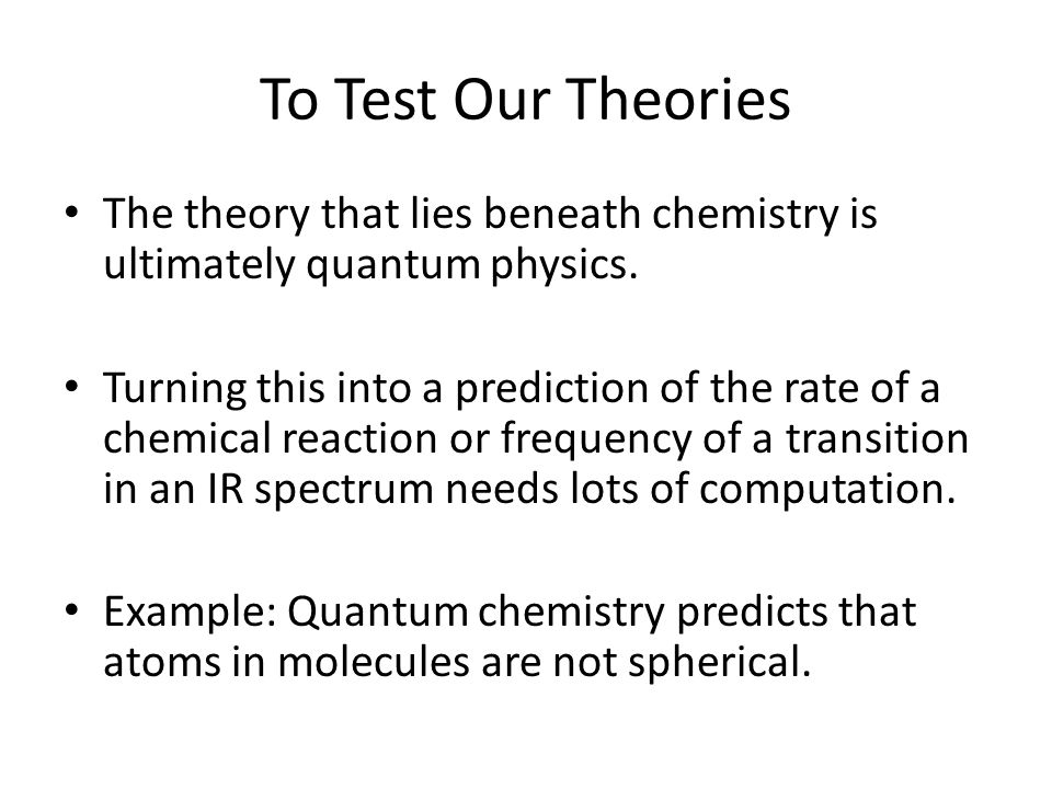 To Test Our Theories The theory that lies beneath chemistry is ultimately quantum physics.