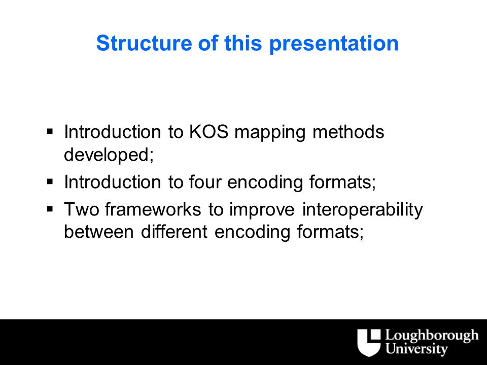 Structure of this presentation  Introduction to KOS mapping methods developed;  Introduction to four encoding formats;  Two frameworks to improve interoperability between different encoding formats;