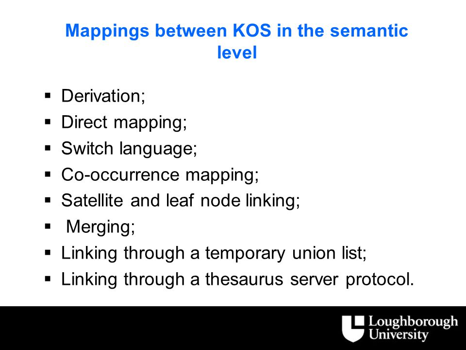 Mappings between KOS in the semantic level  Derivation;  Direct mapping;  Switch language;  Co-occurrence mapping;  Satellite and leaf node linking;  Merging;  Linking through a temporary union list;  Linking through a thesaurus server protocol.