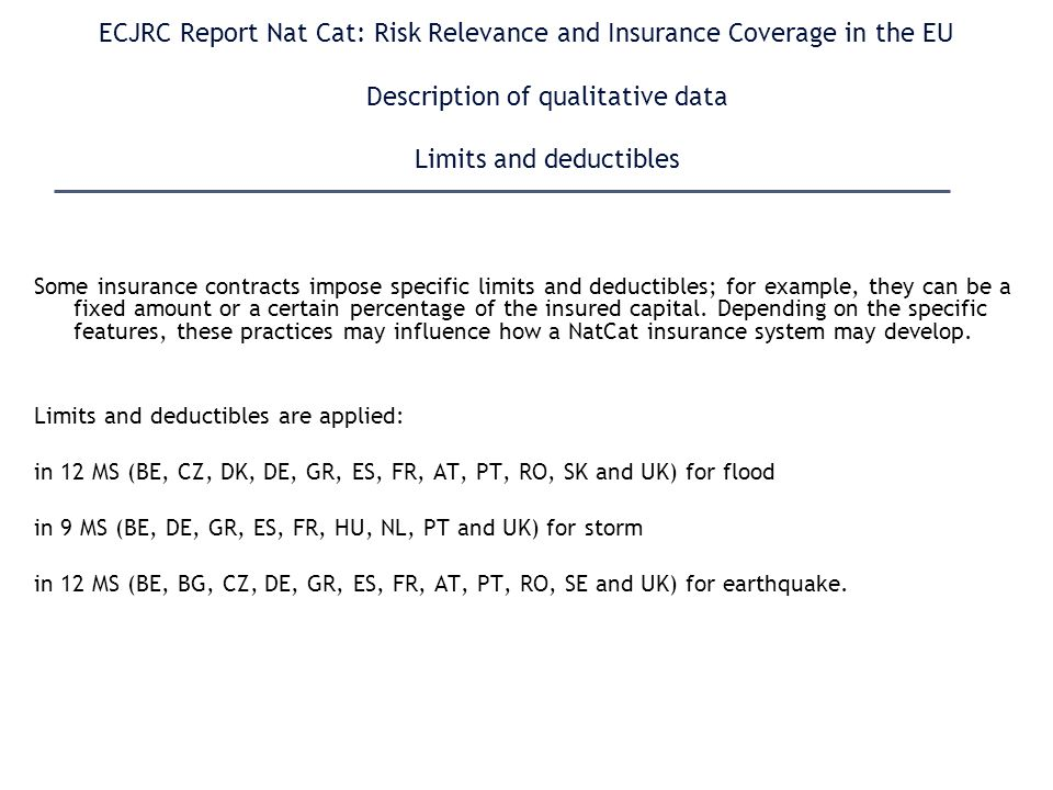 ECJRC Report Nat Cat: Risk Relevance and Insurance Coverage in the EU Description of qualitative data Limits and deductibles Some insurance contracts impose specific limits and deductibles; for example, they can be a fixed amount or a certain percentage of the insured capital.