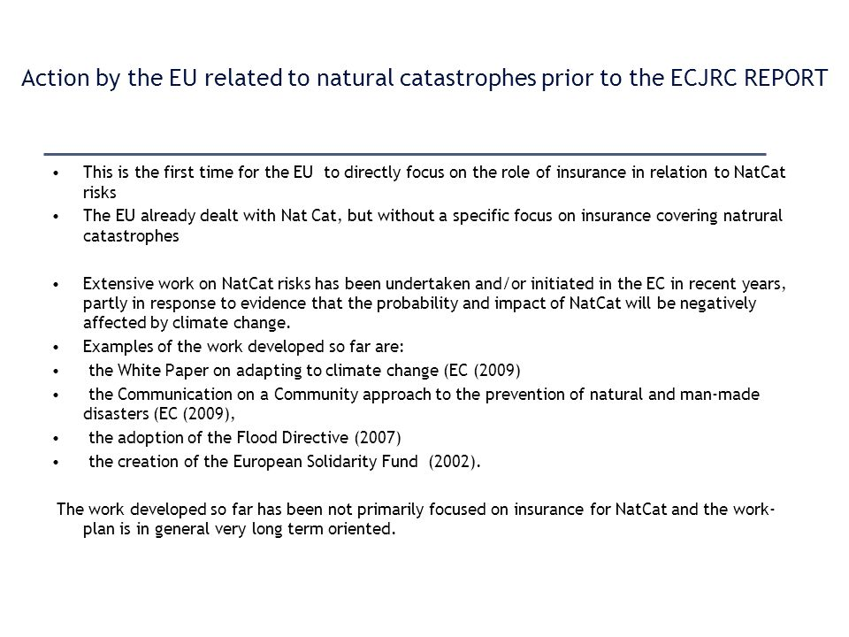 Action by the EU related to natural catastrophes prior to the ECJRC REPORT This is the first time for the EU to directly focus on the role of insurance in relation to NatCat risks The EU already dealt with Nat Cat, but without a specific focus on insurance covering natrural catastrophes Extensive work on NatCat risks has been undertaken and/or initiated in the EC in recent years, partly in response to evidence that the probability and impact of NatCat will be negatively affected by climate change.