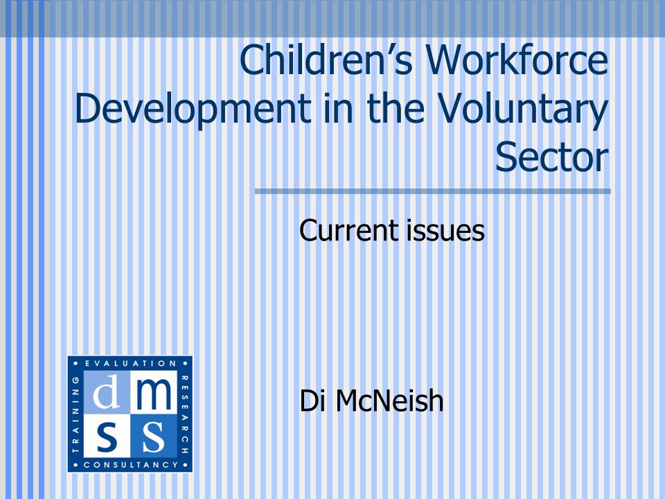 Children's Workforce Development in the Voluntary Sector Current issues Di McNeish