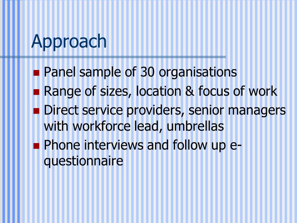 Approach Panel sample of 30 organisations Range of sizes, location & focus of work Direct service providers, senior managers with workforce lead, umbrellas Phone interviews and follow up e- questionnaire
