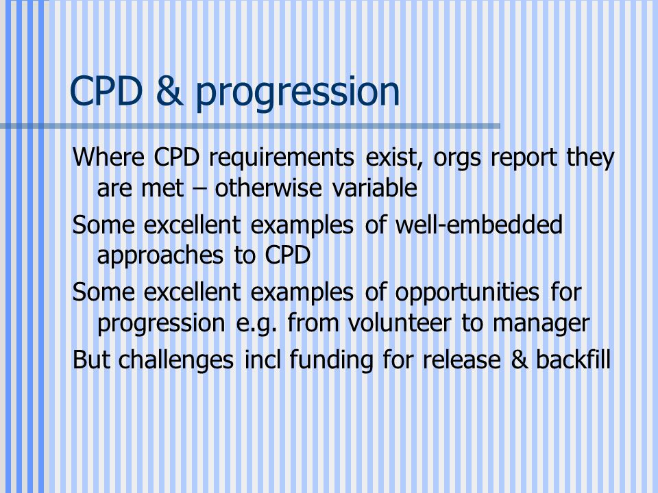 CPD & progression Where CPD requirements exist, orgs report they are met – otherwise variable Some excellent examples of well-embedded approaches to CPD Some excellent examples of opportunities for progression e.g.