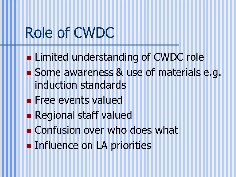 Role of CWDC Limited understanding of CWDC role Some awareness & use of materials e.g.