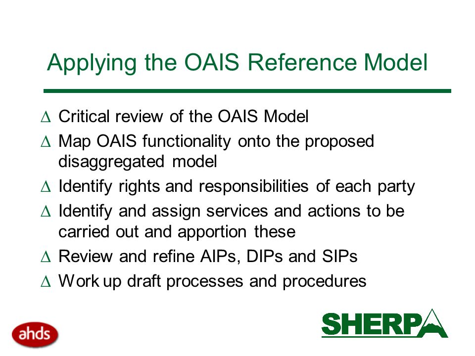 Applying the OAIS Reference Model  Critical review of the OAIS Model  Map OAIS functionality onto the proposed disaggregated model  Identify rights and responsibilities of each party  Identify and assign services and actions to be carried out and apportion these  Review and refine AIPs, DIPs and SIPs  Work up draft processes and procedures