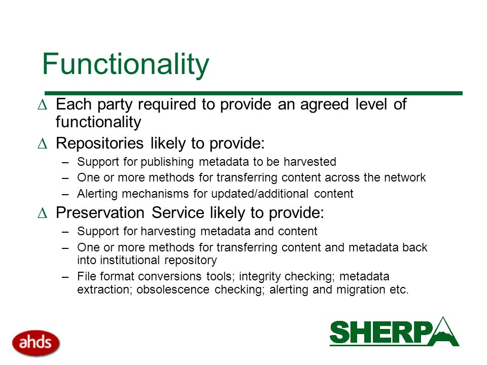 Functionality  Each party required to provide an agreed level of functionality  Repositories likely to provide: –Support for publishing metadata to be harvested –One or more methods for transferring content across the network –Alerting mechanisms for updated/additional content  Preservation Service likely to provide: –Support for harvesting metadata and content –One or more methods for transferring content and metadata back into institutional repository –File format conversions tools; integrity checking; metadata extraction; obsolescence checking; alerting and migration etc.