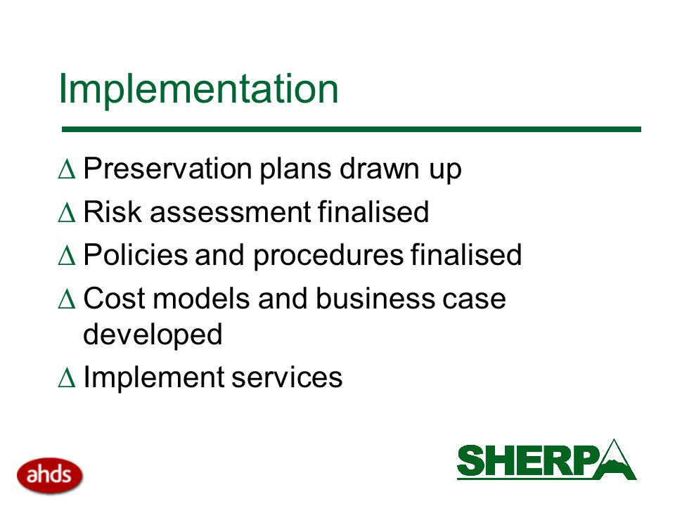 Implementation  Preservation plans drawn up  Risk assessment finalised  Policies and procedures finalised  Cost models and business case developed  Implement services