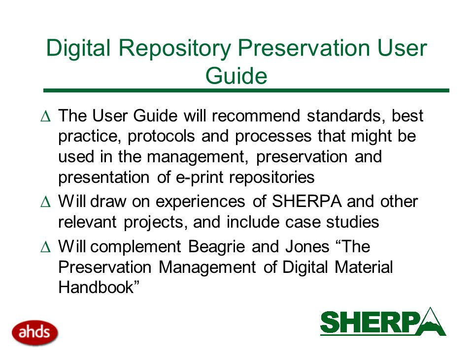 Digital Repository Preservation User Guide  The User Guide will recommend standards, best practice, protocols and processes that might be used in the management, preservation and presentation of e-print repositories  Will draw on experiences of SHERPA and other relevant projects, and include case studies  Will complement Beagrie and Jones The Preservation Management of Digital Material Handbook